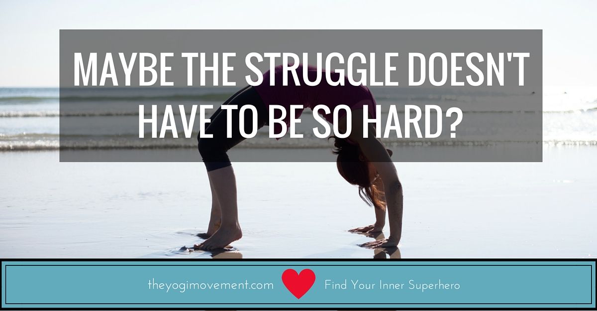 Maybe the struggle doesn't have to be so hard by Monica Stone at theyogimovement.com