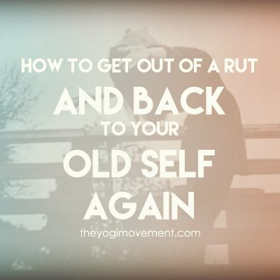 How to Get Out of a Rut & Back to Your Old Self Again!