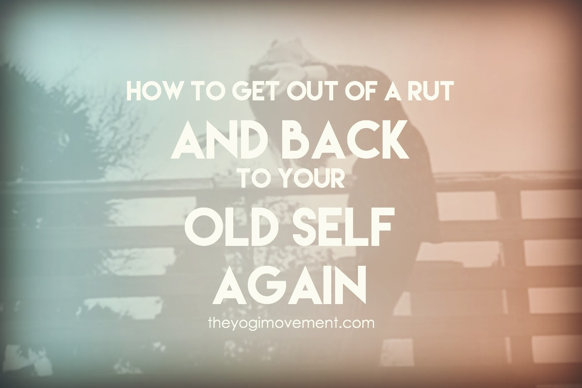 How to get out of a rut and back to your old self again by Monica Stone, Yoga Instructor in Orlando, FL at theyogimovement.com