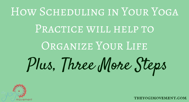 Schedule In Your Yoga Practice Will Keep Your Life Organized ( Plus Three More Steps)