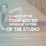 Most of the yoga you do should be outside of the studio by theyogimovement.com